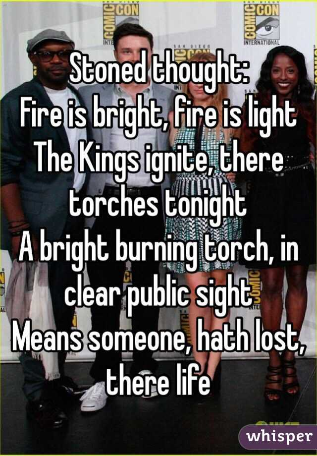 Stoned thought:  Fire is bright, fire is light The Kings ignite, there torches tonight A bright burning torch, in clear public sight Means someone, hath lost, there life