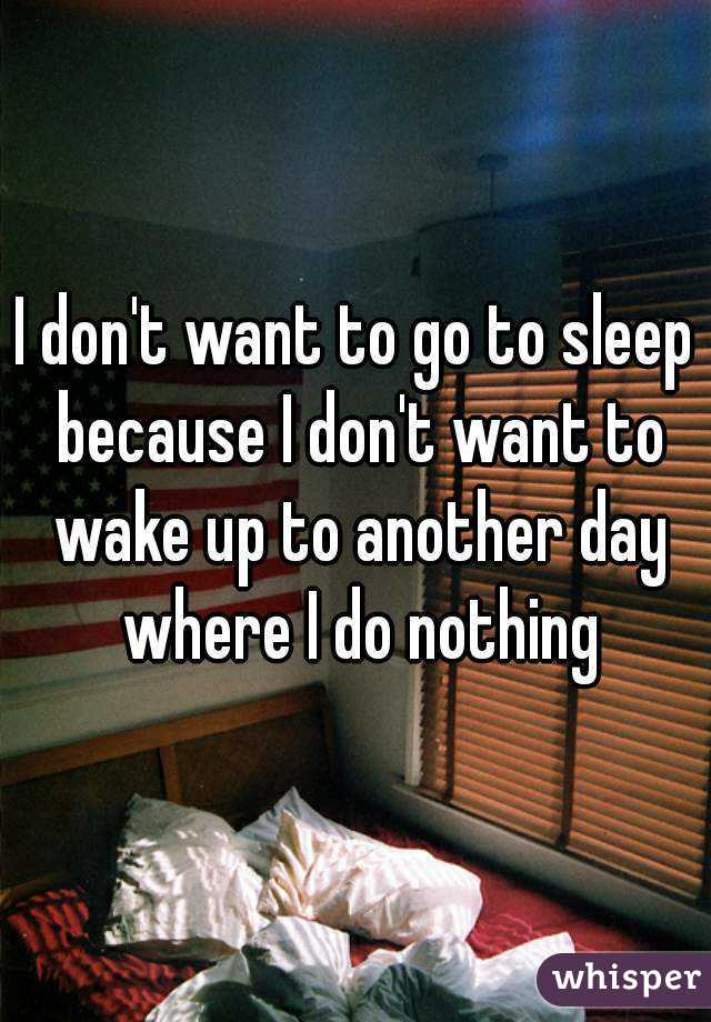 I don't want to go to sleep because I don't want to wake up to another day where I do nothing