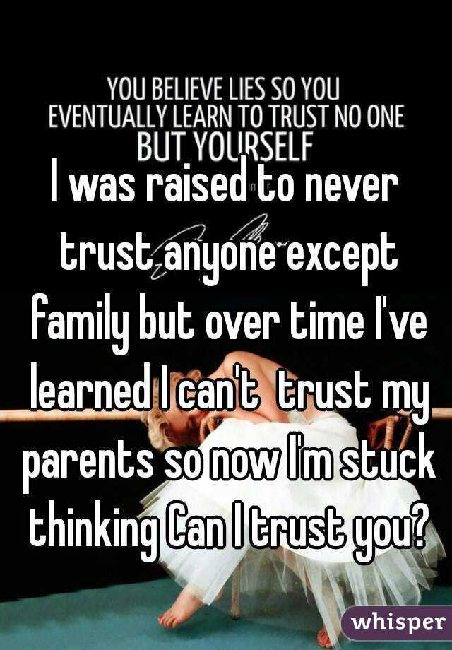 I was raised to never trust anyone except family but over time I've learned I can't  trust my parents so now I'm stuck thinking Can I trust you?