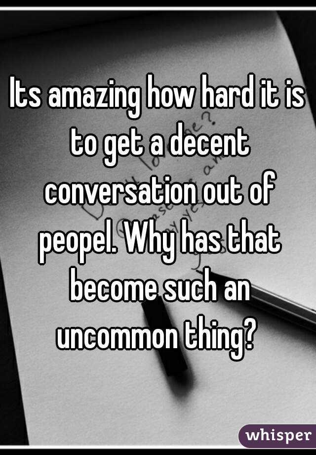 Its amazing how hard it is to get a decent conversation out of peopel. Why has that become such an uncommon thing?
