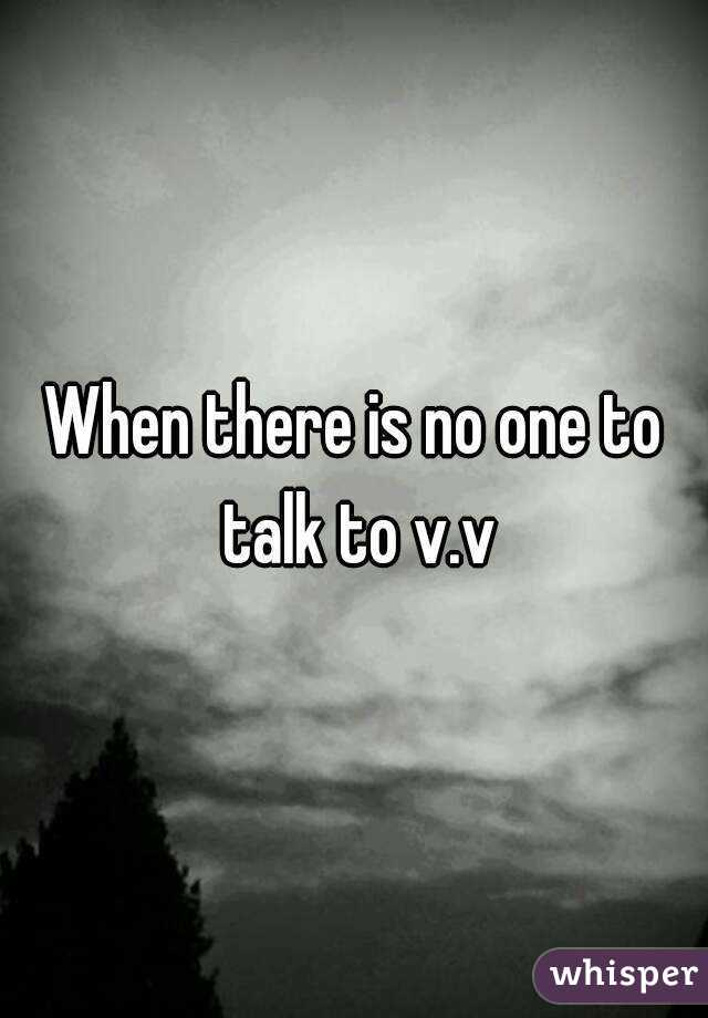 When there is no one to talk to v.v