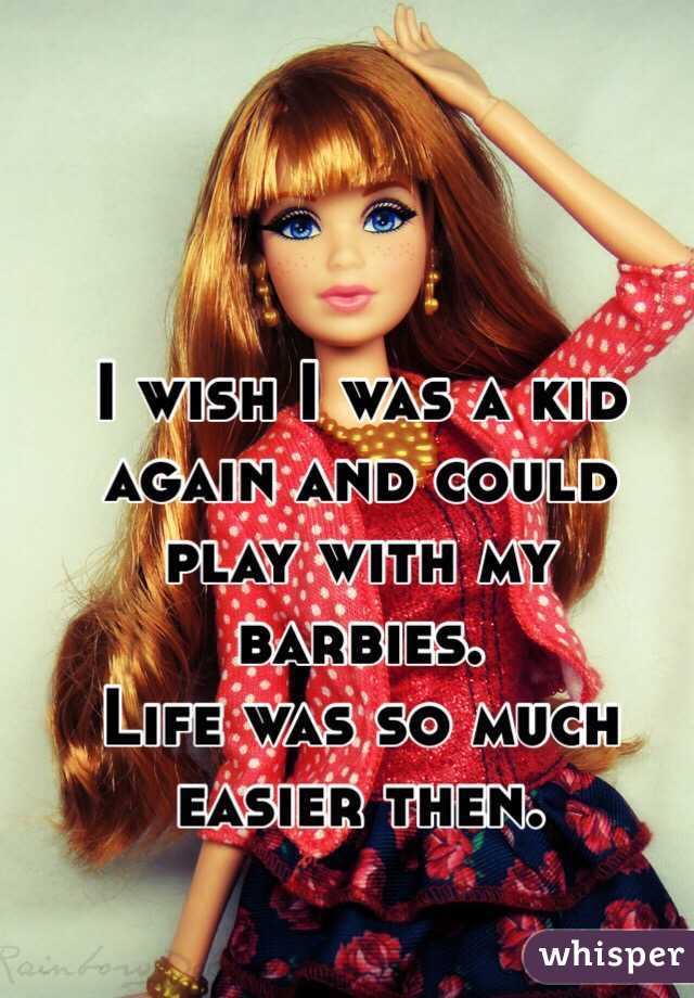 I wish I was a kid again and could play with my barbies. Life was so much easier then.