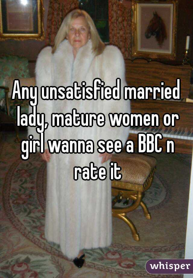 Any unsatisfied married lady, mature women or girl wanna see a BBC n rate it