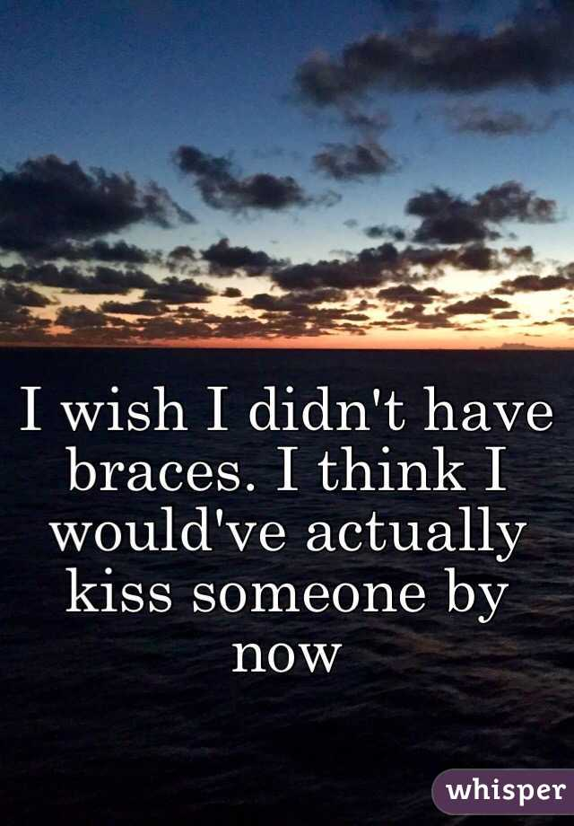 I wish I didn't have braces. I think I would've actually kiss someone by now