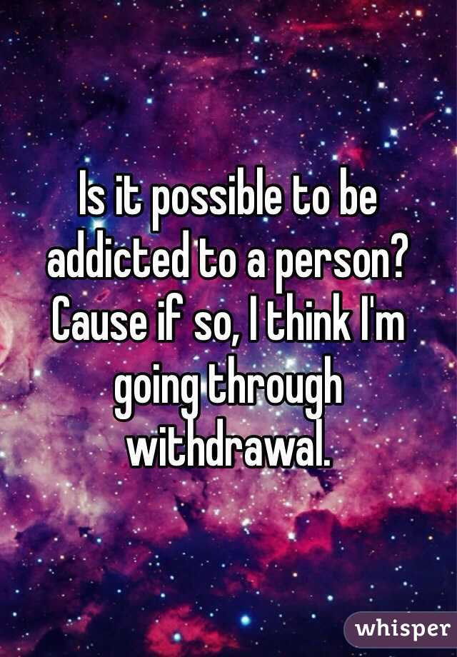 Is It Possible To Be Addicted To A Person
