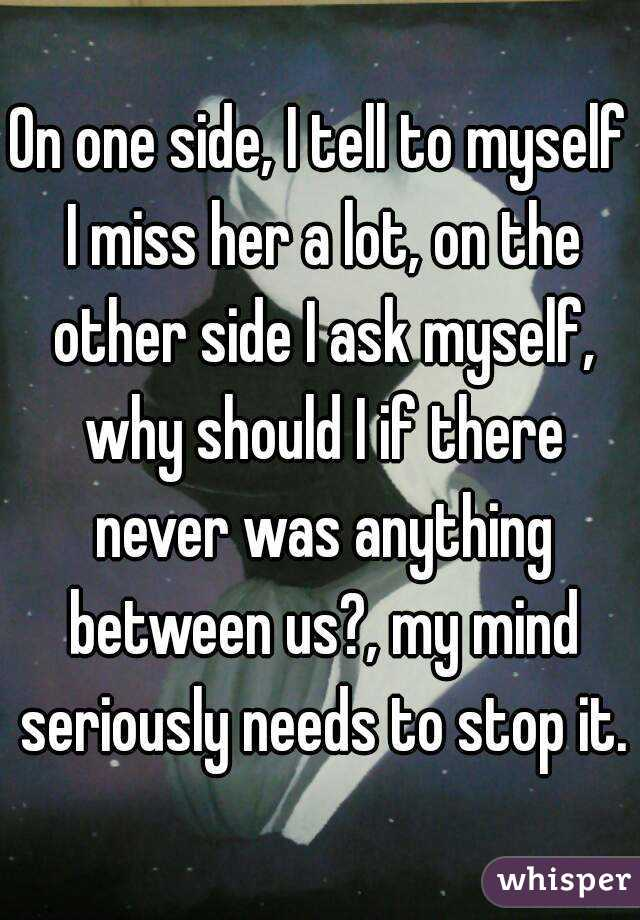 On one side, I tell to myself I miss her a lot, on the other side I ask myself, why should I if there never was anything between us?, my mind seriously needs to stop it.