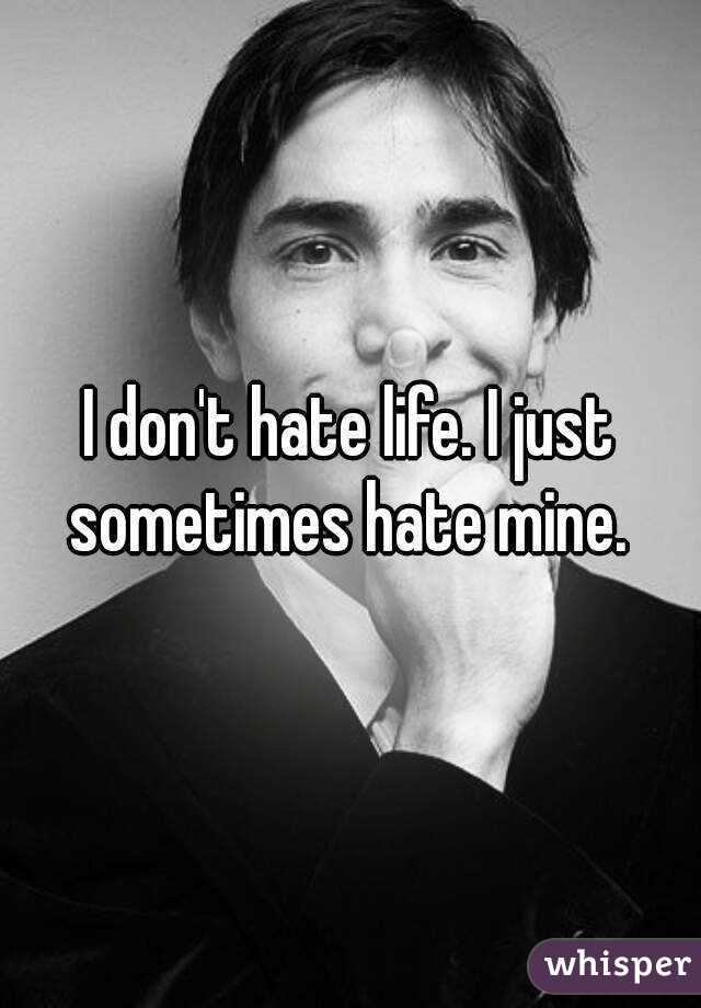 I don't hate life. I just sometimes hate mine.