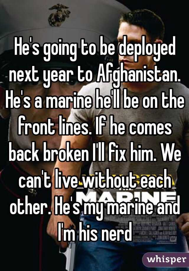 He's going to be deployed next year to Afghanistan. He's a marine he'll be on the front lines. If he comes back broken I'll fix him. We can't live without each other. He's my marine and I'm his nerd
