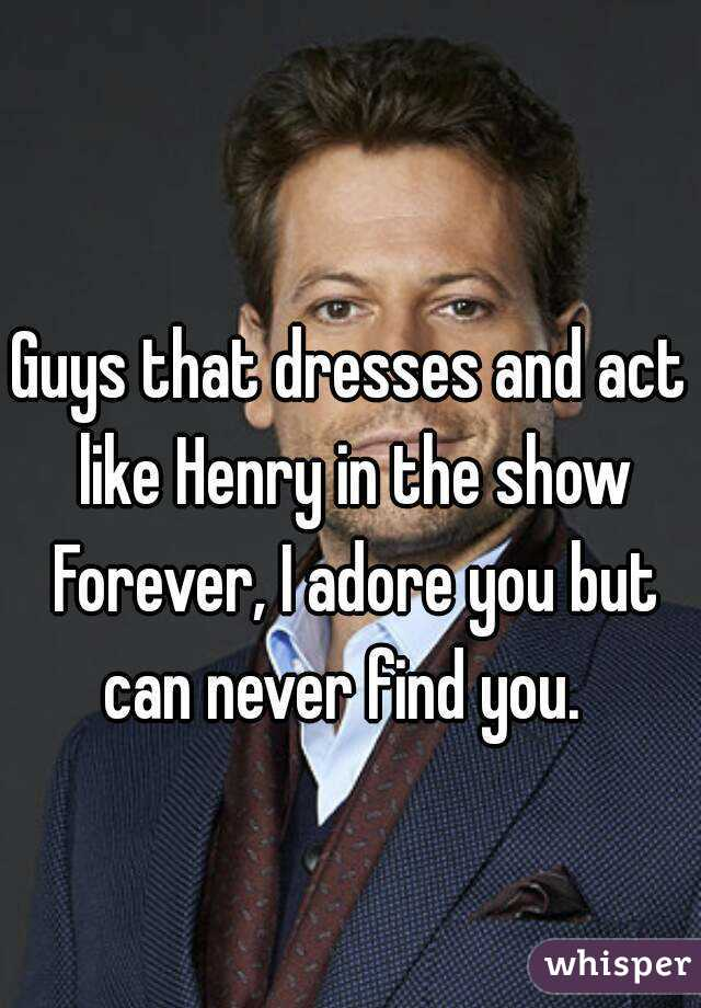 Guys that dresses and act like Henry in the show Forever, I adore you but can never find you.