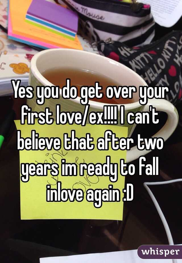 Yes you do get over your first love/ex!!!! I can't believe that after two years im ready to fall inlove again :D