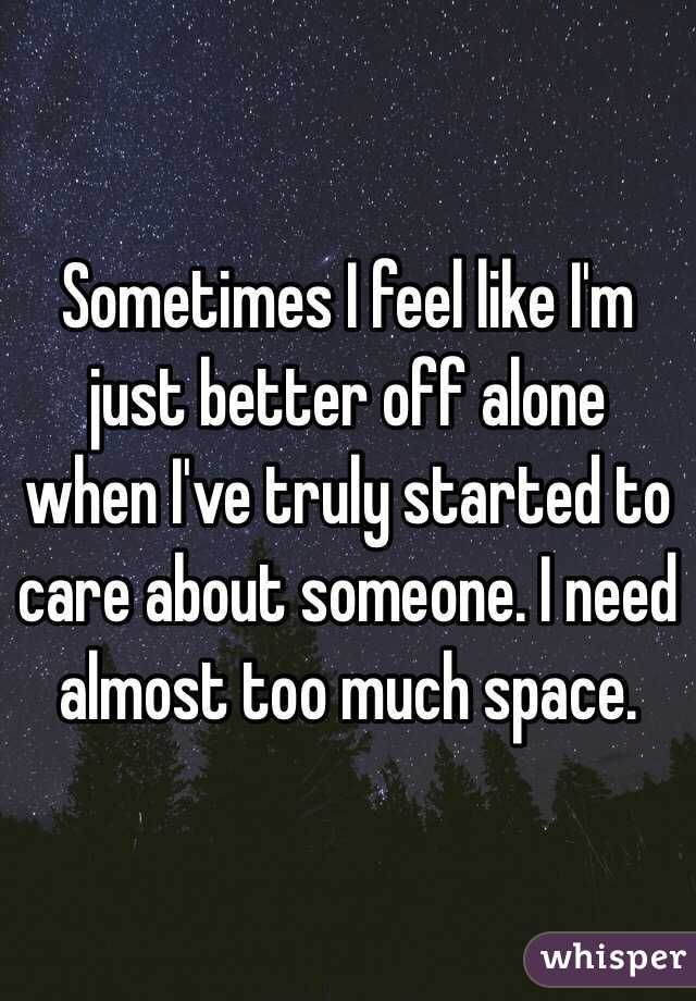Sometimes I feel like I'm just better off alone when I've truly started to care about someone. I need almost too much space.