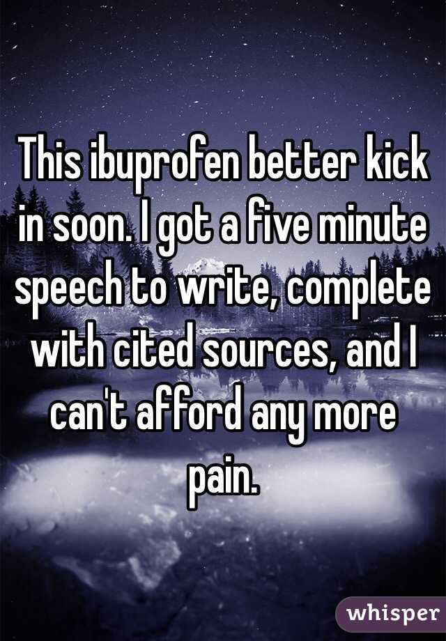 This ibuprofen better kick in soon. I got a five minute speech to write, complete with cited sources, and I can't afford any more pain.