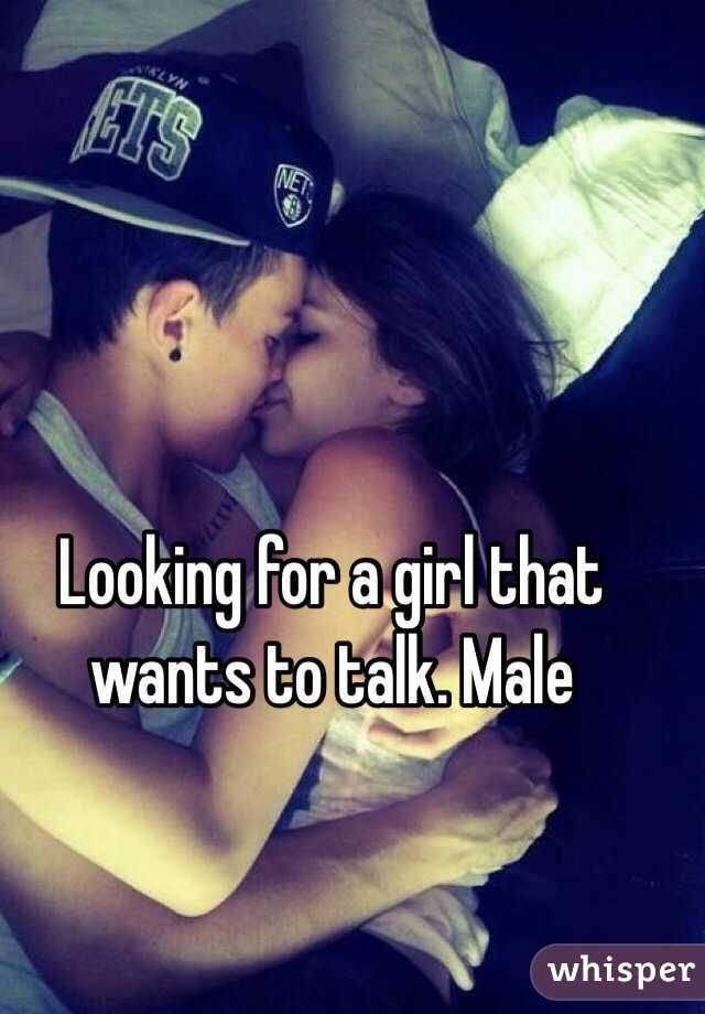 Looking for a girl that wants to talk. Male