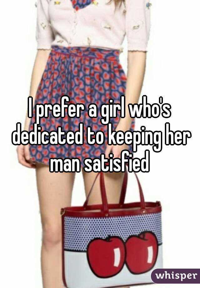 I prefer a girl who's dedicated to keeping her man satisfied
