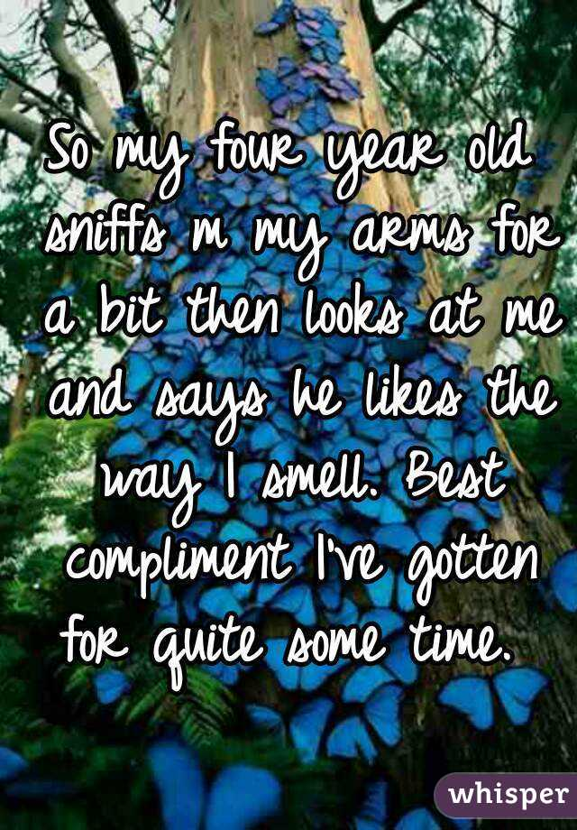 So my four year old sniffs m my arms for a bit then looks at me and says he likes the way I smell. Best compliment I've gotten for quite some time.