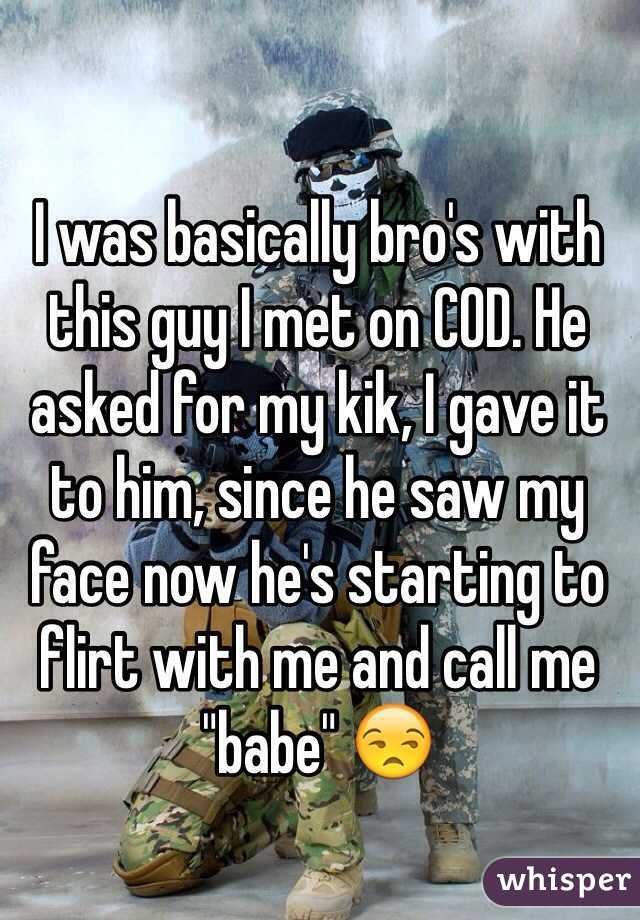 """I was basically bro's with this guy I met on COD. He asked for my kik, I gave it to him, since he saw my face now he's starting to flirt with me and call me """"babe"""" 😒"""