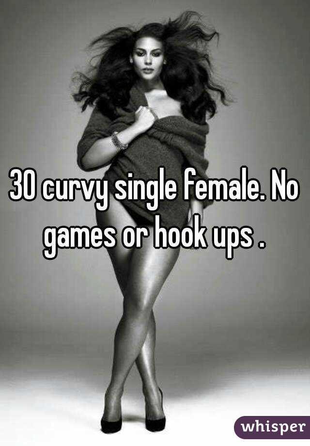 30 curvy single female. No games or hook ups .