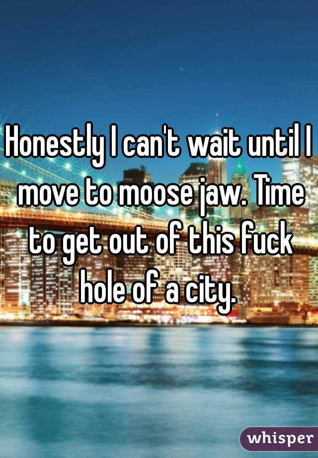 Honestly I can't wait until I move to moose jaw. Time to get out of this fuck hole of a city.