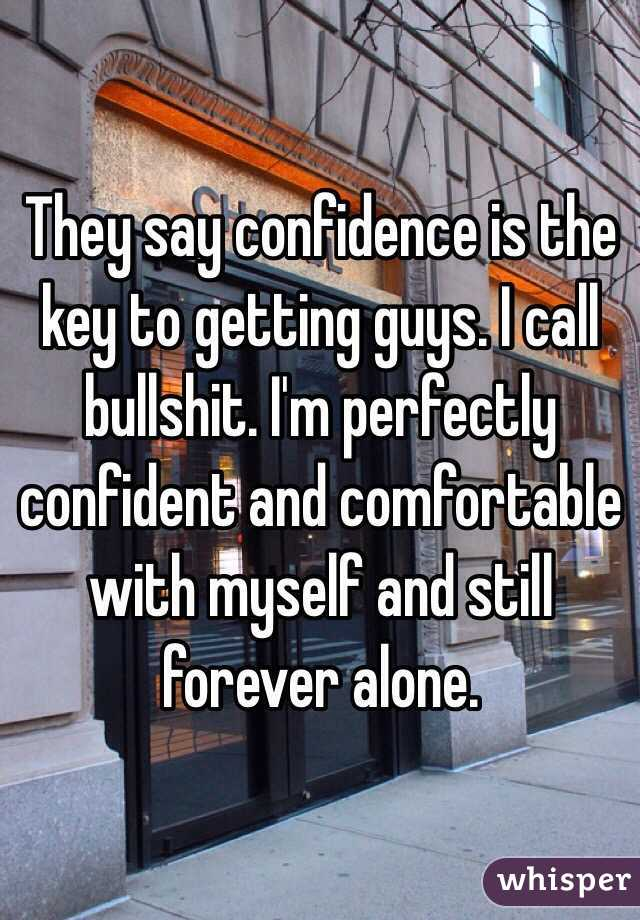 They say confidence is the key to getting guys. I call bullshit. I'm perfectly confident and comfortable with myself and still forever alone.