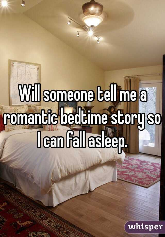 Will someone tell me a romantic bedtime story so I can fall asleep.