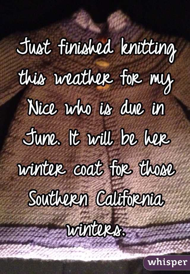 Just finished knitting this weather for my Nice who is due in June. It will be her winter coat for those Southern California winters.