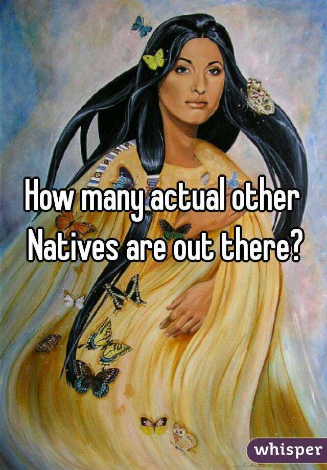 How many actual other Natives are out there?