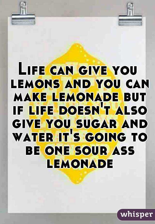 Life can give you lemons and you can make lemonade but if life doesn't also give you sugar and water it's going to be one sour ass lemonade