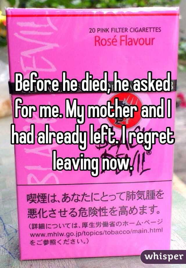Before he died, he asked for me. My mother and I had already left. I regret leaving now.