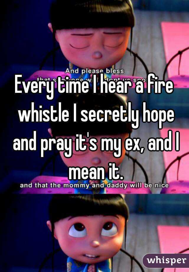 Every time I hear a fire whistle I secretly hope and pray it's my ex, and I mean it.