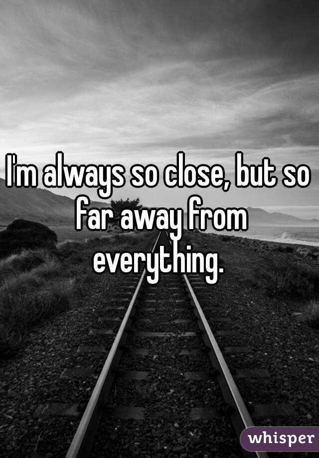 I'm always so close, but so far away from everything.