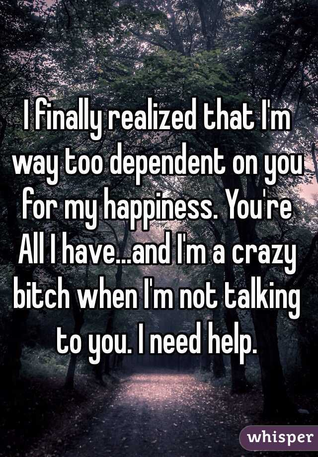 I finally realized that I'm way too dependent on you for my happiness. You're All I have...and I'm a crazy bitch when I'm not talking to you. I need help.