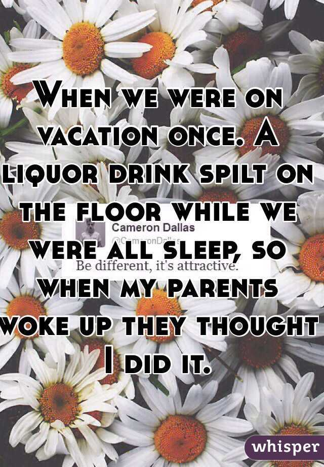 When we were on vacation once. A liquor drink spilt on the floor while we were all sleep, so when my parents woke up they thought I did it.