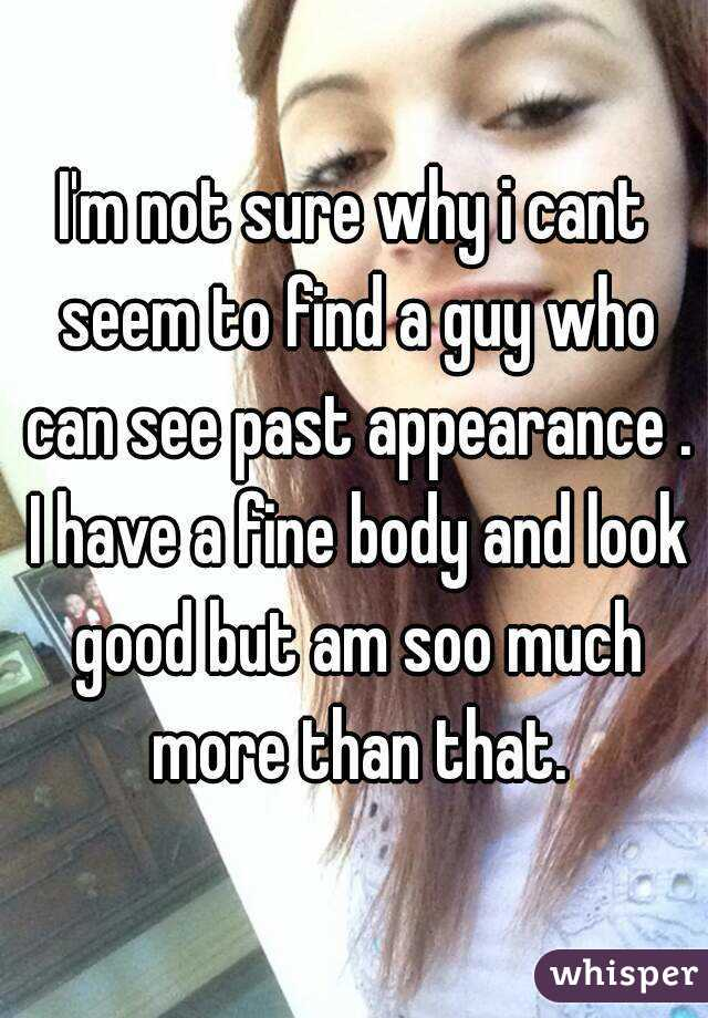 I'm not sure why i cant seem to find a guy who can see past appearance . I have a fine body and look good but am soo much more than that.