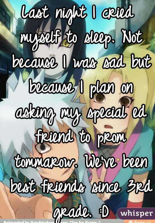 Last night I cried myself to sleep. Not because I was sad but because I plan on asking my special ed friend to prom tommarow. We've been best friends since 3rd grade. :D