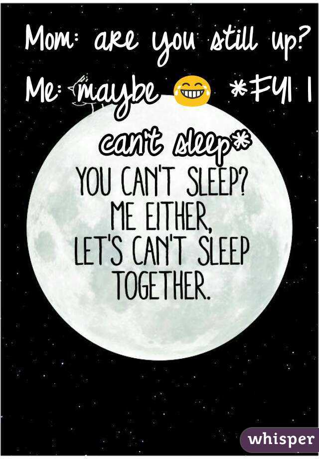 Mom: are you still up? Me: maybe 😂 *FYI I can't sleep*