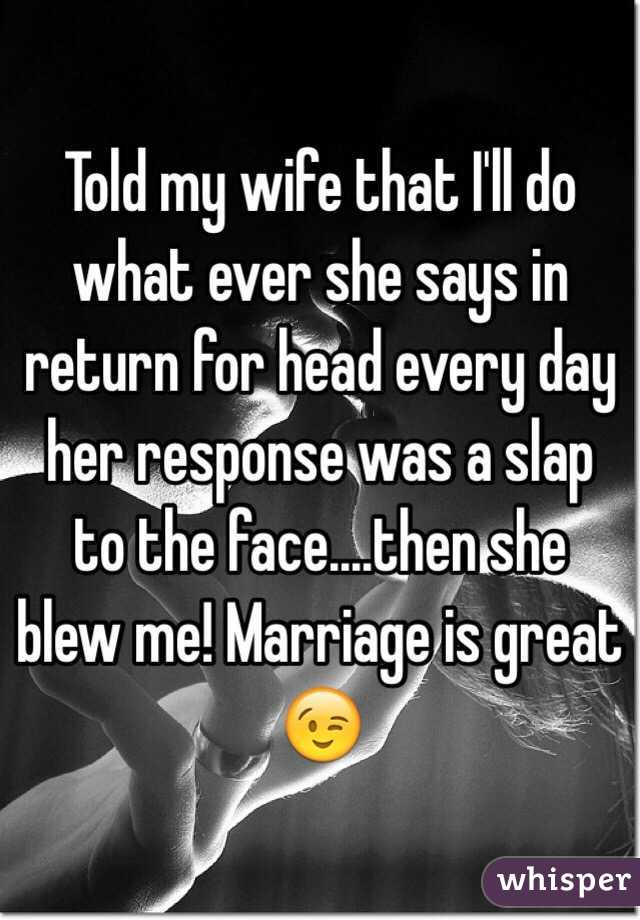 Told my wife that I'll do what ever she says in return for head every day her response was a slap to the face....then she blew me! Marriage is great 😉