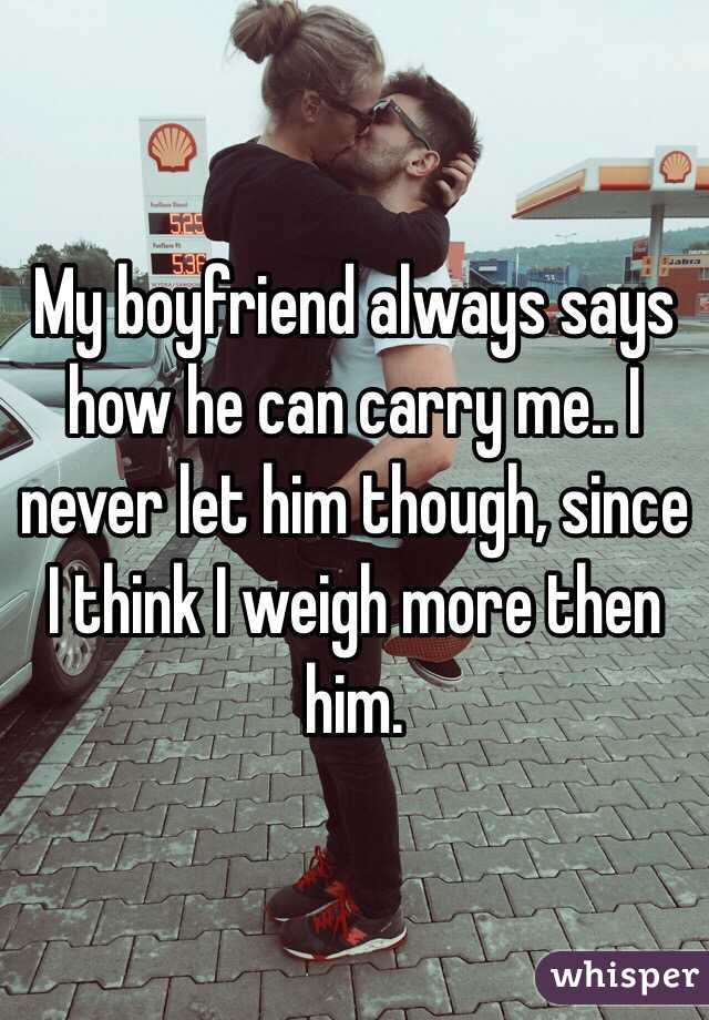 My boyfriend always says how he can carry me.. I never let him though, since I think I weigh more then him.