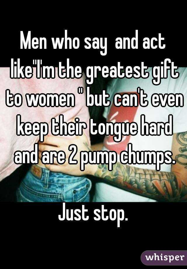 """Men who say  and act like""""I'm the greatest gift to women """" but can't even keep their tongue hard and are 2 pump chumps.  Just stop."""