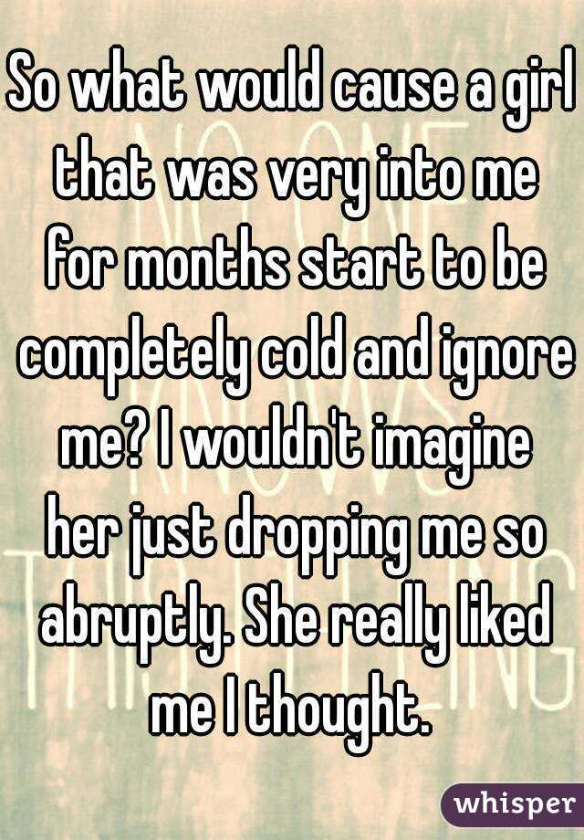 So what would cause a girl that was very into me for months start to be completely cold and ignore me? I wouldn't imagine her just dropping me so abruptly. She really liked me I thought.