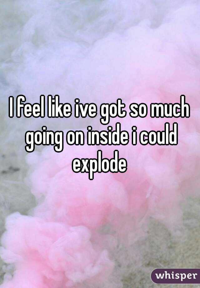 I feel like ive got so much going on inside i could explode