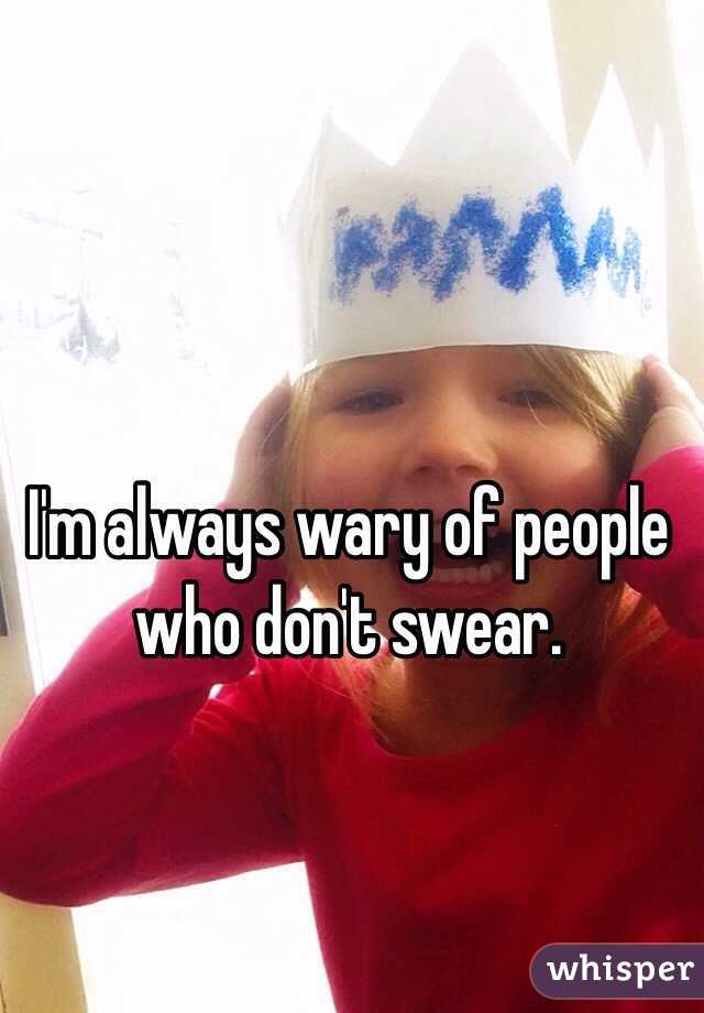 I'm always wary of people who don't swear.