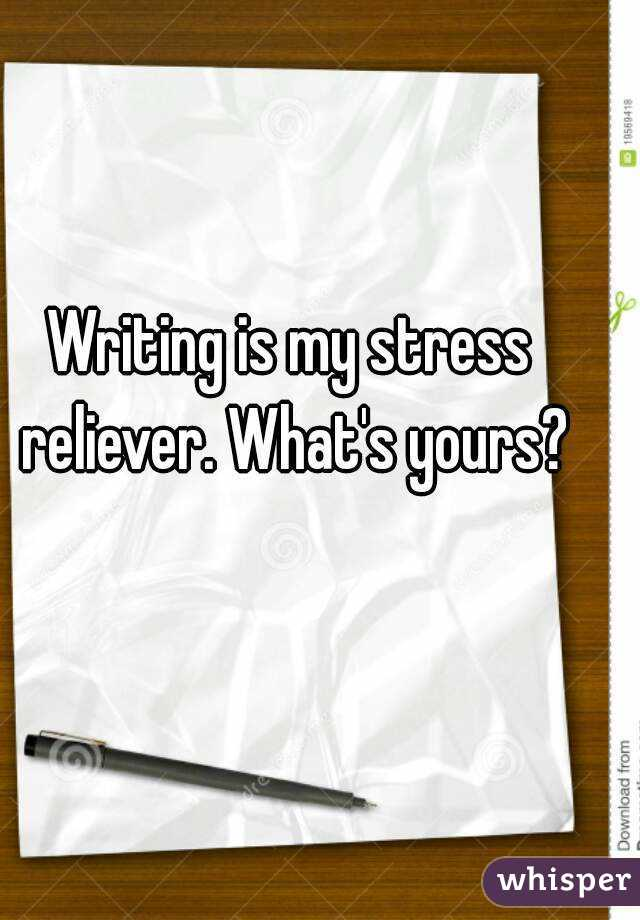 Writing is my stress reliever. What's yours?