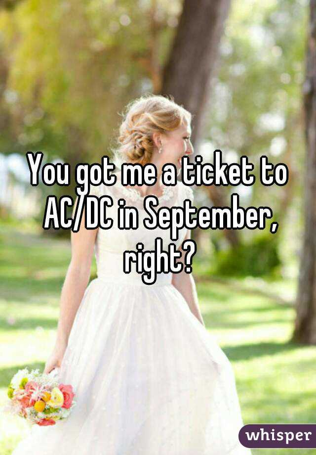 You got me a ticket to AC/DC in September, right?