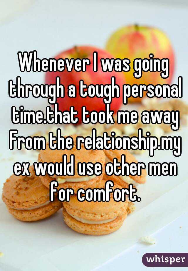 Whenever I was going through a tough personal time.that took me away From the relationship.my ex would use other men for comfort.