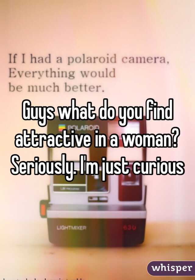 Guys what do you find attractive in a woman? Seriously. I'm just curious