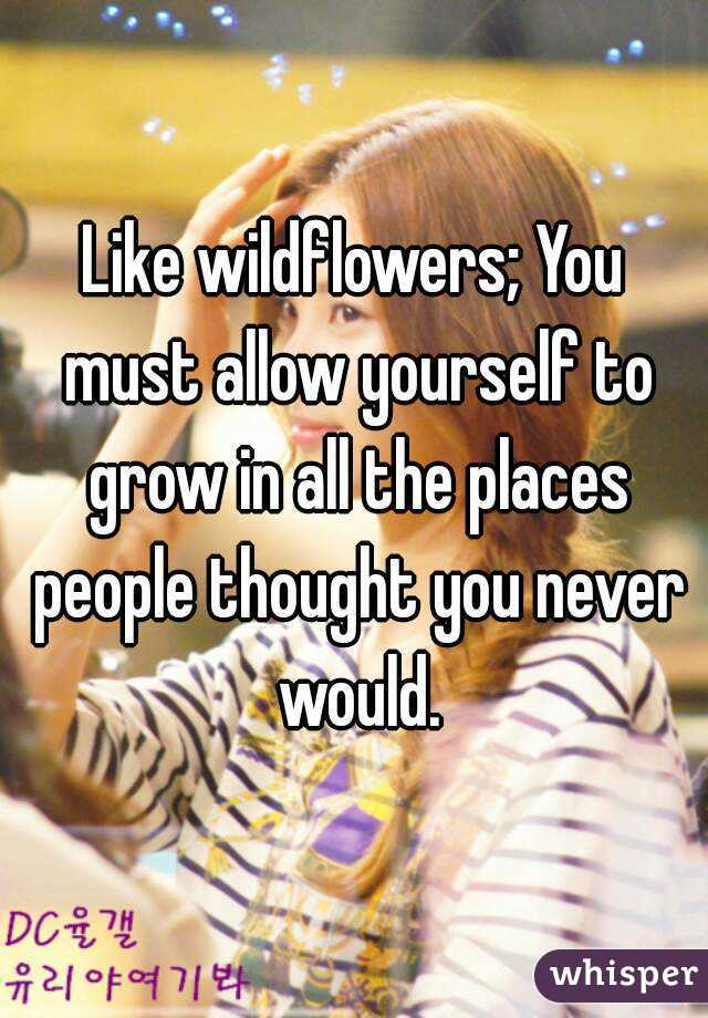 Like wildflowers; You must allow yourself to grow in all the places people thought you never would.