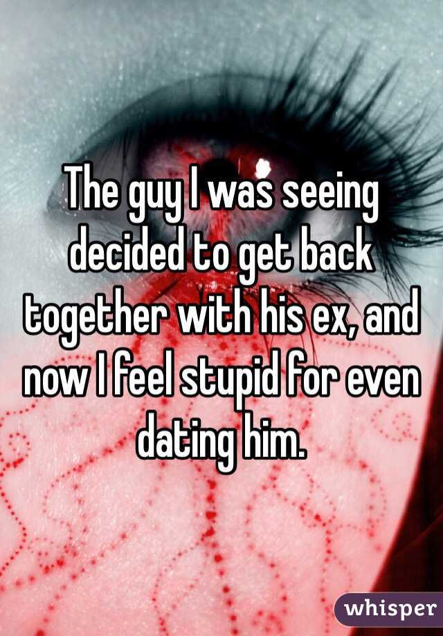 The guy I was seeing decided to get back together with his ex, and now I feel stupid for even dating him.