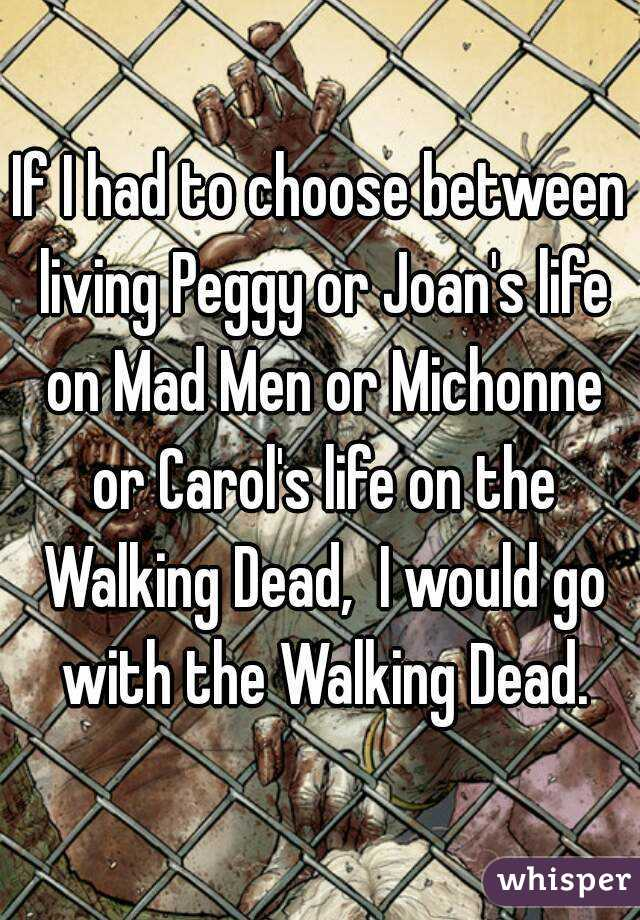 If I had to choose between living Peggy or Joan's life on Mad Men or Michonne or Carol's life on the Walking Dead,  I would go with the Walking Dead.