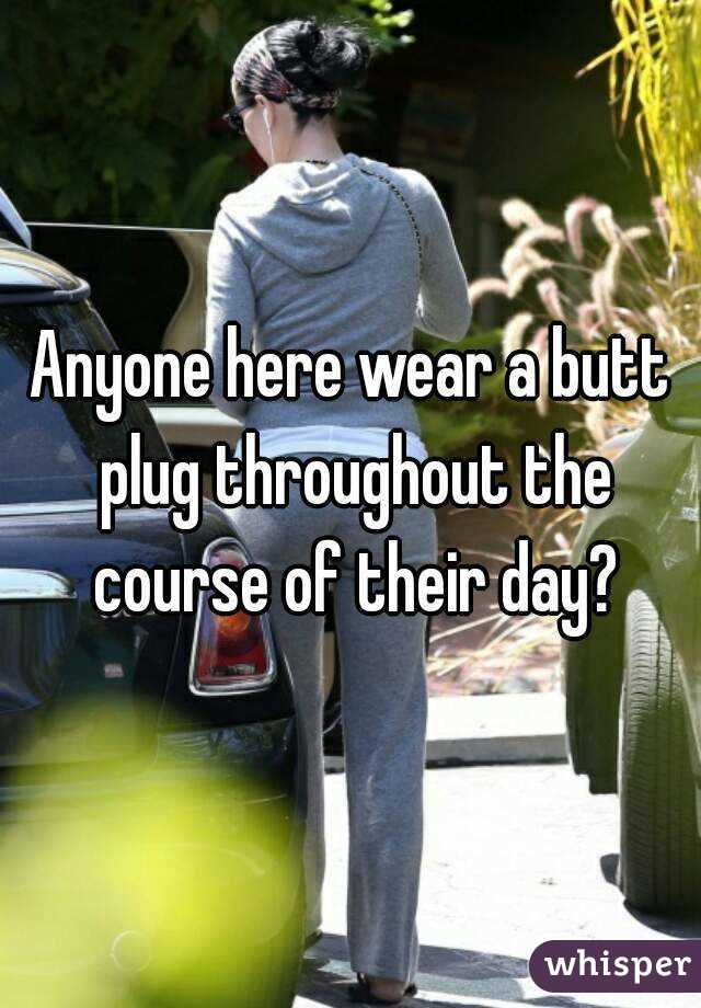 Anyone here wear a butt plug throughout the course of their day?