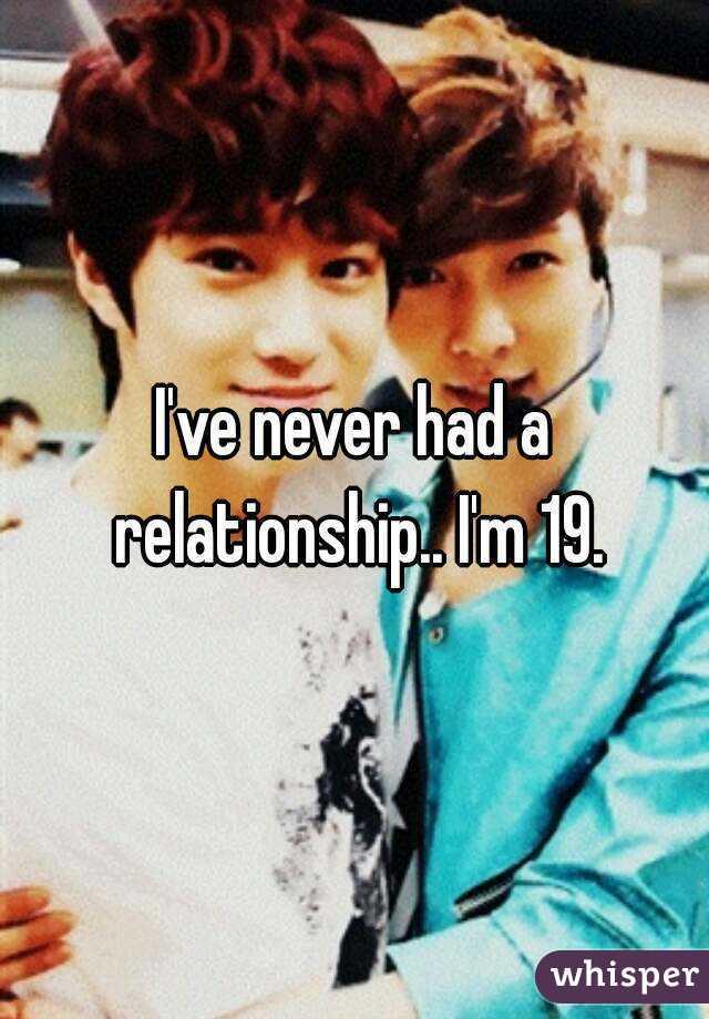 I've never had a relationship.. I'm 19.